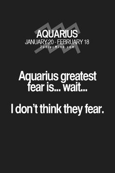 Aquarius greatest fear is... wait... I don't think they fear.