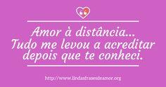 Amor à distância… Tudo me levou a acreditar depois que te conheci. http://www.lindasfrasesdeamor.org/frases/amor/distancia