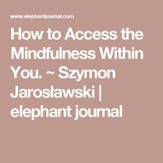 How to Access the Mindfulness Within You. ~ Szymon Jarosławski | elephant journal