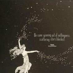 We come spinning out of nothing this. Scattering stars like dust. Rumi