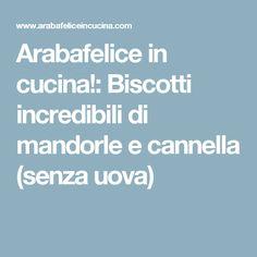 Arabafelice in cucina!: Biscotti incredibili di mandorle e cannella (senza uova)