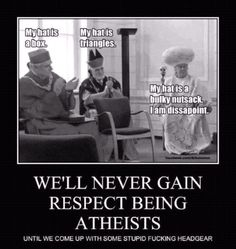 Atheism, Religion, God is Imaginary, Humor. My hat is a box. My hat is triangles. My hat is a bulky nutsack. I am dissapoint. We'll never gain respect being atheists until we come up with some stupid fucking headgear.