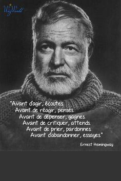 """""""Avant d'agir, écoutes. Avant de réagir, penses. Avant de dépenser, gagnes. Avant de critiquer, attends. Avant de prier, pardonnes. Avant d'abandonner, essayes."""" Ernest Hemingway"""