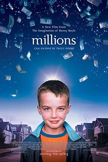 Millions (2004) PG 13 - Director: Danny Boyle - Writer: Frank Cottrell Boyce - Stars: Alex Etel, James Nesbitt, Daisy Donovan - Ethics, being human and the soul come to the fore when a 7-year old finds a bag of Pounds just days before the currency is switched to Euros and learns what we are really made of. - COMEDY / CRIME / DRAMA