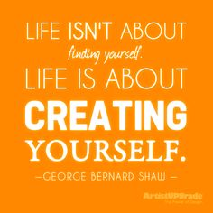"""Life isn't about finding yourself. Live is about creating yourself."" - George Bernard Shaw #WordsToLiveBy #Creativity"
