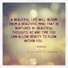 A beautiful life will bloom from a beautiful mind that is nurtured by beautiful thoughts. At any time you can allow beauty to flow within yo...