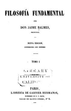 Acceso al catálogo: http://avalos.ujaen.es/record=b1851475  Filosofía fundamental / por Jaime Balmes - Barcelona : [s.n.]  1868 (Imprenta del Diario de Barcelona)