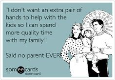 'I don't want an extra pair of hands to help with the kids so I can spend more quality time with my family.' Said no parent EVER! Family Humor, My Family, Au Pair, Make New Friends, Denial, Someecards, Quality Time, I Can, The Help