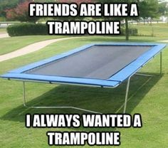 I hVe a trampoline and everyone says this to me and its like all they want to do is be on the trampoline