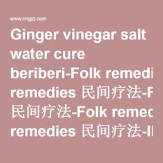 Ginger vinegar salt water cure beriberi-Folk remedies 民间疗法-Folk remedies 民间疗法-INTERNATIONAL COOPERATE COMMITTEE OF ACUPUNCTURE, CHINA ASSOCIATION OF RESEARCH AND DEWELOPMENT OF TRADITIONAL CHINESE MEDICINE