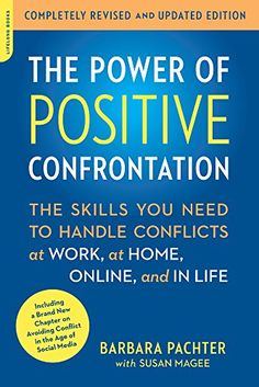 The Power of Positive Confrontation: The Skills You Need to Handle Conflicts at Work, at Home, Online, and in Life (Book)