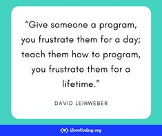 """Give someone a program, you frustrate them for a day; teach them how to program, you frustrate them for a lifetime.""   David Leinweber Learn Programming, Software Development, Things To Think About, David, Teaching, Teaching Manners, Learning"