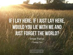 Snow Patrol - Chasing Cars If I lay here, if I just lay here, would you lie with me and just forget the world? - Snow Patrol Photo credit / Quote credit / Submit yours here. Lyrics To Live By, Quotes To Live By, Music Love, Love Songs, Live Music, Amazing Music, Snow Patrol Chasing Cars, Snow Patrol Lyrics, Live Text