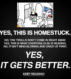 Homestuck. I was so confused at first with the kid missing arms, and I thought that I wasn't reading the actual thing, but man, I'm glad I stuck to it. I read that it was weird, but I love the kids. Yes, I ADORE the trolls, but man, the kids are great. I encourage you to stick to it, its great~! ^-^