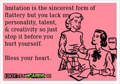 Rottenecards – Imitation is the sincerest form of flattery but you lack my personality, talent, & creativity so just stop it before you hurt yourself. Bless your heart. | best stuff