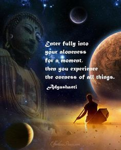 Enter fully into your aloneness for a moment then you experience the oneness of all things