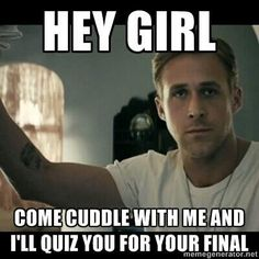 Going between studying for finals and finding hey girl Ryan Gosling memes...