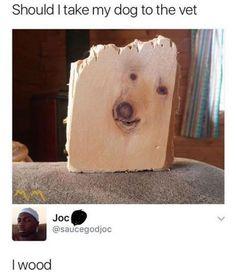 I've got wood.