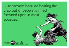 I use sarcasm because beating the crap out of people is in fact frowned upon in most societies.