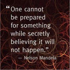 One cannot be prepared for something while secretly believing it will not happen. -- Nelson Mandela