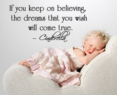 If you keep on believing, the dreams that you wish will come true - Cinderella