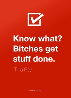 """Know what? Bitches get stuff done.""   — Tina Fey #quote. I love Tina Fey, she's fabulous."