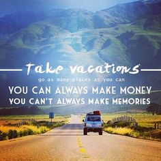 """Take Vacations. Go as many places as you can. You can always make money. You can't always make memories"""
