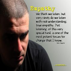 """We think we listen, but very rarely do we listen with real understanding, true empathy. Yet listening, of this very special kind, is one of the most potent forces for change that I know."" ~ Carl Rogers on Empathy"