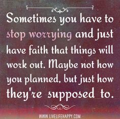 Sometimes you have to stop worrying and just have faith that things will work out. Maybe not how you planned, but just how they're supposed to. by deeplifequotes, via Flickr