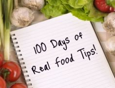 "Real Food Tips: I am a list maker. Whether it's my grocery list, my to-do list, or the list of areas in our house that I need to ""declutter"" (my New Year's Resolution!) let's face it I like lists. So when I applied my list-making skill to my real food blog I ended up with a bunch of ""Real Food Tips"" and here they are… 100 days of real food"