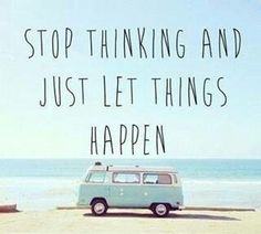 Stop thinking and just let things happen