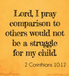 Lord, I pray comparison to others would not be a struggle for my child. 2 Corinthians 10:12 #MomPrayers