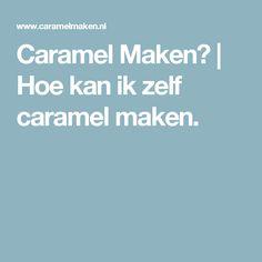 Caramel Maken?   Hoe kan ik zelf caramel maken.