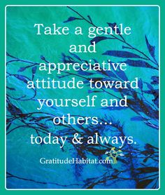 Be gentle and appreciative. Visit us at: GratitudeHabitat.com #grateful #appreciate #gratitude-quote