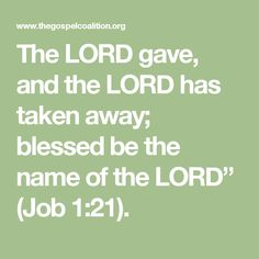 """The LORD gave, and the LORD has taken away; blessed be the name of the LORD"""" (Job 1:21)."""