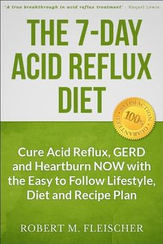 The 7-Day Acid Reflux Diet: Cure Acid Reflux, GERD and Heartburn NOW with the Easy to Follow Lifestyle, Diet and 45 Mouth-Watering Recipes