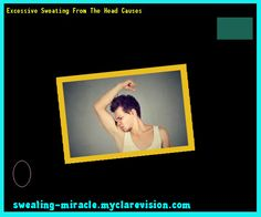 Excessive Sweating From The Head Causes 213310 - Your Body to Stop Excessive Sweating In 48 Hours - Guaranteed!