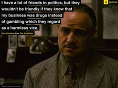 """I have a lot of friends in politics, but they wouldn't be friendly if they knew that my business was drugs instead of gambling."" - Don Corleone from #TheGodfather. #moviequotes #movies"