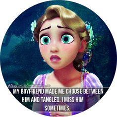 My boyfriend made me choose between him and Tangled.I miss him sometimes.