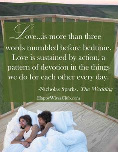 Love is more than three words mumbled before bedtime.  #Love is sustained by action, a pattern of devotion in the things we do for each other every day.  -Nicholas Sparks, The Wedding