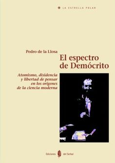 El espectro de Demócrito : atomismo, disidencia y libertad de pensar en los orígenes de la ciencia moderna / Pedro de la LLosa