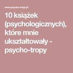 10 książek (psychologicznych), które mnie ukształtowały - psycho-tropy