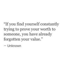 I literally need to see this every 5 minutes. It's that frequent I think of proving my worth. My worth has been long forgotten I've learned.