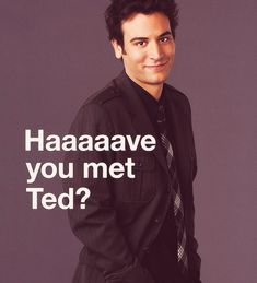 Have your met Ted? one of those famous lines from the super funny TV show called How I Met Your Mother. And because this line is so funny this poster is How I Met Your Mother, I Smile, Make Me Smile, Josh Radnor, Robin, Youre My Person, Neil Patrick Harris, I Meet You, Alyson Hannigan