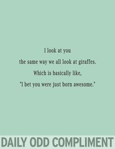 "I look at you the same way we all look at giraffes. Which is basically like ""I bet you were just born awesome."" 