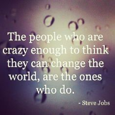 the people who are crazy enough to think they can change the world are the ones who do - Steve Jobs