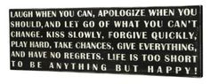Laugh when you can, apologize when you should, and let go of what you can't change.  Kiss slowly, forgive quickly, play hard, take chances, give everything, and have no regrets.  Life is too short to be anything but happy!    GREAT signs by Primitive by Kathy (via Amazon)
