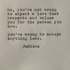 Sad Love Quotes : QUOTATION – Image : Quotes Of the day – Life Quote No, you're not wrong to expect a love that respects and values you for the person you are. You're wrong to accept anything less. JmStorm Sharing is Caring Great Quotes, Quotes To Live By, Me Quotes, Inspirational Quotes, Qoutes, Meaningful Quotes, Pretty Words, Beautiful Words, Cool Words