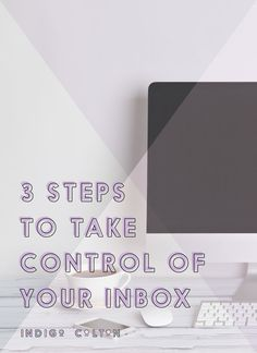 3 Steps To Take Control Of Your Inbox — Productivity Tips — Get in Charge of Your Inbox