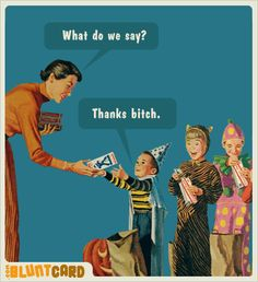 "trick or treat!...ever notice how the kids don't have manners anymore! Hardly any said ""thank you""."